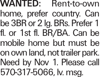 Wanted: Rent-to-own home, prefer country. Can be 3BR or 2 lg. BRs. Prefer 1 fl. or 1st fl. BR/BA. Can be mobile home but must be on own land, not trailer park. Need by Nov 1. Please call 570-317-5066, lv. msg.