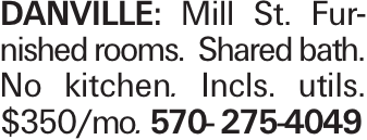 Danville: Mill St. Furnished rooms. Shared bath. No kitchen. Incls. utils. $350/mo. 570- 275-4049