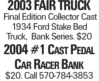 2003 Fair Truck Final Edition Collector Cast 1934 Ford Stake Bed Truck, Bank Series. $20 2004 #1 Cast Pedal Car Racer Bank $20. Call 570-784-3853
