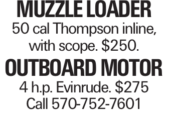 Muzzle Loader 50 cal Thompson inline, with scope. $250. Outboard Motor 4 h.p. Evinrude. $275 Call 570-752-7601