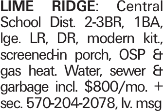 LIME RIDGE: Central School Dist. 2-3BR, 1BA, lge. LR, DR, modern kit., screened-in porch, OSP & gas heat. Water, sewer & garbage incl. $800/mo. + sec. 570-204-2078, lv. msg