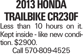 2013 Honda Trailbike CR230F Less than 10 hours on it. Kept inside - like new condition. $2900. Call 570-809-4525