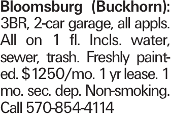 Bloomsburg (Buckhorn): 3BR, 2-car garage, all appls. All on 1 fl. Incls. water, sewer, trash. Freshly painted. $1250/mo. 1 yr lease. 1 mo. sec. dep. Non-smoking. Call 570-854-4114