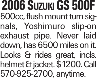 2006 Suzuki GS 500F 500cc, flush mount turn signals, Yoshimuro slip-on exhaust pipe. Never laid down, has 6500 miles on it. Looks & rides great, incls. helmet & jacket. $1200. Call 570-925-2700, anytime.