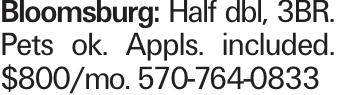 bloomsburg: Half dbl, 3BR. Pets ok. Appls. included. $800/mo. 570-764-0833
