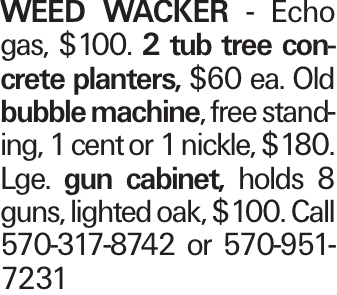 WEED WACKER - Echo gas, $100. 2 tub tree concrete planters, $60 ea. Old bubble machine, free standing, 1 cent or 1 nickle, $180. Lge. gun cabinet, holds 8 guns, lighted oak, $100. Call 570-317-8742 or 570-951-7231