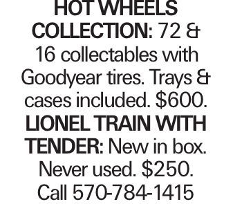 Hot Wheels Collection: 72 & 16 collectables with Goodyear tires. Trays & cases included. $600. Lionel Train with tender: New in box. Never used. $250. Call 570-784-1415