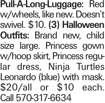 Pull-A-Long-Luggage: Red w/wheels, like new. Doesn't swivel. $10. (3) Halloween Outfits: Brand new, child size large. Princess gown w/hoop skirt, Princess regular dress, Ninja Turtles Leonardo (blue) with mask. $20/all or $10 each. Call 570-317-6634