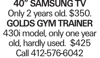 "40"" Samsung TV Only 2 years old. $350. Golds Gym Trainer 430i model, only one year old, hardly used. $425 Call 412-576-6042"