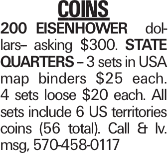 COINS 200 EISENHOWER dollars-- asking $300. STATE QUARTERS -- 3 sets in USA map binders $25 each. 4 sets loose $20 each. All sets include 6 US territories coins (56 total). Call & lv. msg, 570-458-0117