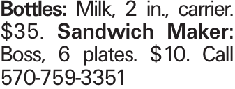 Bottles: Milk, 2 in., carrier. $35. Sandwich Maker: Boss, 6 plates. $10. Call 570-759-3351