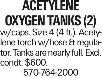 ACETYLENE OXYGEN TANKS (2) w/caps. Size 4 (4 ft.). Acetylene torch w/hose & regulator. Tanks are nearly full. Excl. condt. $600. 570-764-2000