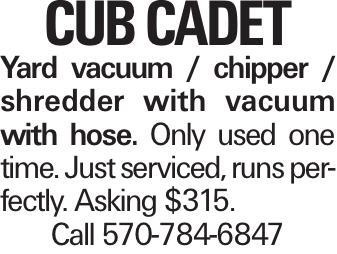 Cub Cadet Yard vacuum / chipper / shredder with vacuum with hose. Only used one time. Just serviced, runs perfectly. Asking $315. Call 570-784-6847