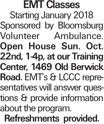EMT Classes Starting January 2018 Sponsored by Bloomsburg Volunteer Ambulance. Open House Sun. Oct. 22nd, 1-4p, at our Training Center, 1469 Old Berwick Road. EMT's & LCCC representatives will answer questions & provide information about the program. Refreshments provided.