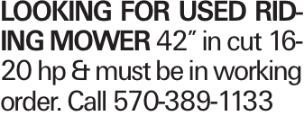"""Looking for used riding mower 42"""" in cut 16-20 hp & must be in working order. Call 570-389-1133"""