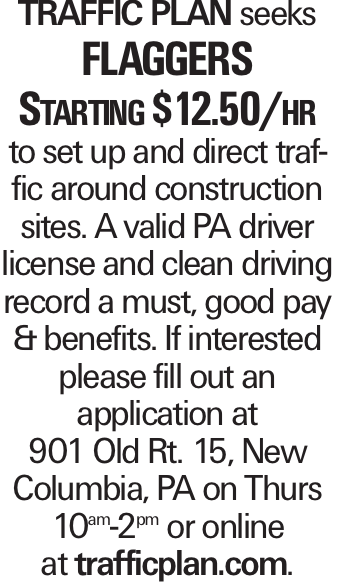 Traffic Plan seeks Flaggers Starting $12.50/hr to set up and direct traffic around construction sites. A valid PA driver license and clean driving record a must, good pay & benefits. If interested please fill out an application at 901 Old Rt. 15, New Columbia, PA on Thurs 10am-2pm or online at trafficplan.com.