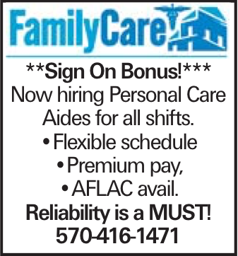 **Sign On Bonus!*** Now hiring Personal Care Aides for all shifts. --Flexible schedule --Premium pay, --AFLAC avail. Reliability is a MUST! 570-416-1471