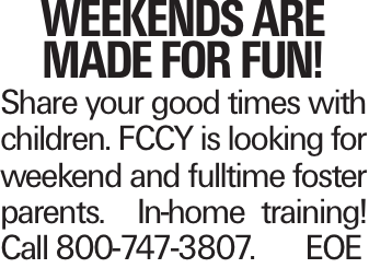 Weekends are Made For Fun! Share your good times with children. FCCY is looking for weekend and fulltime foster parents. In-home training! Call 800-747-3807.	EOE