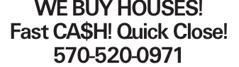 WE BUY HOUSES! Fast CA$H! Quick Close! 570-520-0971