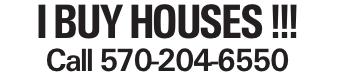 I BUY HOUSES !!! Call 570-204-6550