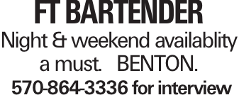 FT Bartender Night & weekend availablity a must. BENTON. 570-864-3336 for interview