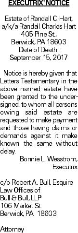 EXECUTRIX' NOTICE Estate of Randall C. Hart, a/k/a Randall Charles Hart 405 Pine St., Berwick, PA 18603 Date of Death: September 15, 2017Notice is hereby given that Letters Testamentary in the above named estate have been granted to the undersigned, to whom all persons owing said estate are requested to make payment and those having claims or demands against it make known the same without delay. Bonnie L. Wesstrom, Executrix c/o Robert A. Bull, Esquire Law Offices of Bull & Bull, LLP 106 Market St. Berwick, PA 18603 Attorney