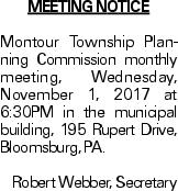 Meeting Notice Montour Township Planning Commission monthly meeting, Wednesday, November 1, 2017 at 6:30PM in the municipal building, 195 Rupert Drive, Bloomsburg, PA. Robert Webber, Secretary