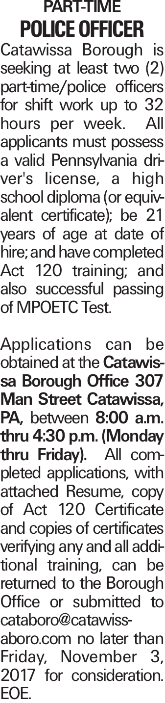 PART-TIME POLICE OFFICER Catawissa Borough is seeking at least two (2) part-time/police officers for shift work up to 32 hours per week. All applicants must possess a valid Pennsylvania driver's license, a high school diploma (or equivalent certificate); be 21 years of age at date of hire; and have completed Act 120 training; and also successful passing of MPOETC Test. Applications can be obtained at the Catawissa Borough Office 307 Man Street Catawissa, PA, between 8:00 a.m. thru 4:30 p.m. (Monday thru Friday). All completed applications, with attached Resume, copy of Act 120 Certificate and copies of certificates verifying any and all additional training, can be returned to the Borough Office or submitted to cataboro@catawissaboro.com no later than Friday, November 3, 2017 for consideration. EOE.