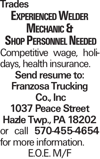Trades Experienced Welder Mechanic & Shop Personnel Needed Competitive wage, holidays, health insurance. Send resume to: Franzosa Trucking Co., Inc 1037 Peace Street Hazle Twp., PA 18202 or call 570-455-4654 for more information. E.O.E. M/F