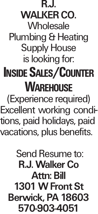 R.J. WALKER CO. Wholesale Plumbing & Heating Supply House is looking for: Inside Sales/Counter Warehouse (Experience required) Excellent working conditions, paid holidays, paid vacations, plus benefits. Send Resume to: R.J. Walker Co Attn: Bill 1301 W Front St Berwick, PA 18603 570-903-4051