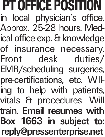 PT office position in local physician's office. Approx. 25-28 hours. Medical office exp. & knowledge of insurance necessary. Front desk duties/ EMR/scheduling surgeries, pre-certifications, etc. Willing to help with patients, vitals & procedures. Will train. Email resumes with Box 1663 in subject to: reply@pressenterprise.net