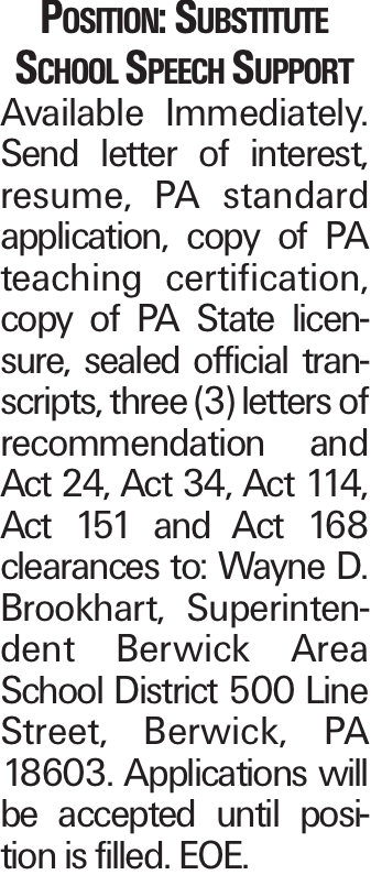 Position: Substitute School Speech Support Available Immediately. Send letter of interest, resume, PA standard application, copy of PA teaching certification, copy of PA State licensure, sealed official transcripts, three (3) letters of recommendation and Act 24, Act 34, Act 114, Act 151 and Act 168 clearances to: Wayne D. Brookhart, Superintendent Berwick Area School District 500 Line Street, Berwick, PA 18603. Applications will be accepted until position is filled. EOE.