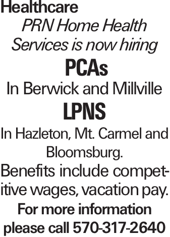 Healthcare PRN Home Health Services is now hiring PCAs In Berwick and Millville LPNs In Hazleton, Mt. Carmel and Bloomsburg. Benefits include competitive wages, vacation pay. For more information please call 570-317-2640