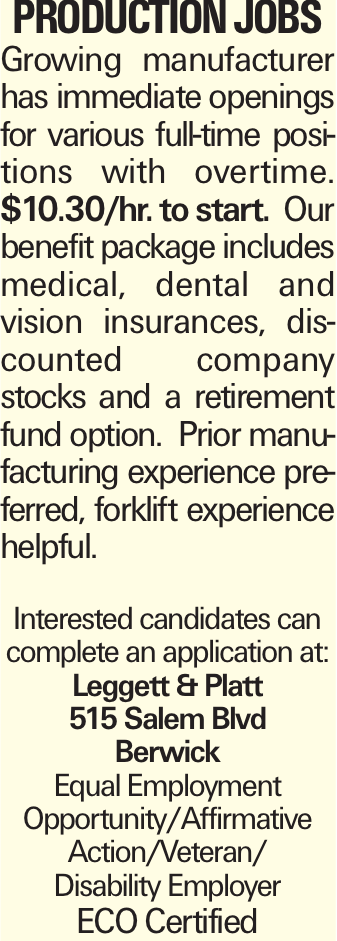 Production Jobs Growing manufacturer has immediate openings for various full-time positions with overtime. $10.30/hr. to start. Our benefit package includes medical, dental and vision insurances, discounted company stocks and a retirement fund option. Prior manufacturing experience preferred, forklift experience helpful. Interested candidates can complete an application at: Leggett & Platt 515 Salem Blvd Berwick Equal Employment Opportunity/Affirmative Action/Veteran/ Disability Employer ECO Certified