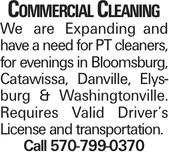 Commercial Cleaning We are Expandingand have a need for PT cleaners, for evenings in Bloomsburg, Catawissa, Danville, Elysburg & Washingtonville. Requires Valid Driver's License and transportation. Call 570-799-0370
