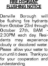 Fire Hydrant Flushing Notice Danville Borough will be flushing fire hydrants from October 23rd through October 27th, 8AM - 2:30PM each day. Residents may experience cloudy or discolored water. Please allow your water to run until it clears. Thank you for your cooperation and understanding.