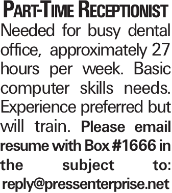 Part-Time Receptionist Needed for busy dental office, approximately 27 hours per week. Basic computer skills needs. Experience preferred but will train. Please email resume with Box #1666 in the subject to: reply@pressenterprise.net