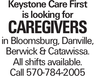 Keystone Care First is looking for caregivers in Bloomsburg, Danville, Berwick & Catawissa. All shifts available. Call 570-784-2005