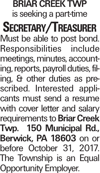 Briar Creek Twp is seeking a part-time Secretary/Treasurer Must be able to post bond. Responsibilities include meetings, minutes, accounting, reports, payroll duties, filing, & other duties as prescribed. Interested applicants must send a resume with cover letter and salary requirements to Briar Creek Twp. 150 Municipal Rd., Berwick, PA 18603 on or before October 31, 2017. The Township is an Equal Opportunity Employer.