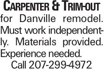 Carpenter & Trim-out for Danville remodel. Must work independently. Materials provided. Experience needed. Call 207-299-4972