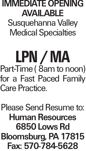 IMMEDIATE OPENING AVAILABLE Susquehanna Valley Medical Specialties LPN / MA Part-Time ( 8am to noon) for a Fast Paced Family Care Practice. Please Send Resume to: Human Resources 6850 Lows Rd Bloomsburg, PA 17815 Fax: 570-784-5628