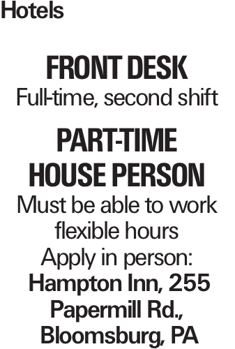 Hotels Front Desk Full-time, second shift PART-TIME HOUSE PERSON Must be able to work flexible hours Apply in person: Hampton Inn, 255 Papermill Rd., Bloomsburg, PA