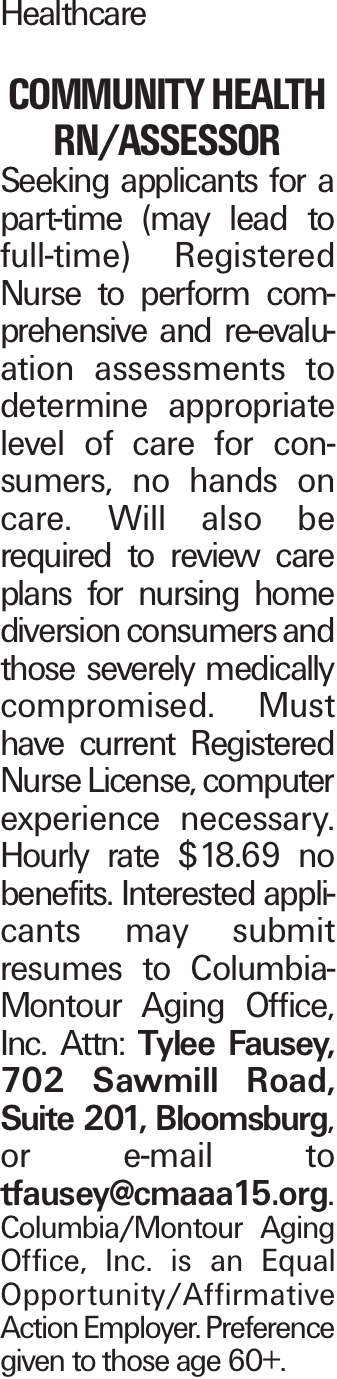 Healthcare Community Health RN/Assessor Seeking applicants for a part-time (may lead to full-time) Registered Nurse to perform comprehensive and re-evaluation assessments to determine appropriate level of care for consumers, no hands on care. Will also be required to review care plans for nursing home diversion consumers and those severely medically compromised. Must have current Registered Nurse License, computer experience necessary. Hourly rate $18.69 no benefits. Interested applicants may submit resumes to Columbia-Montour Aging Office, Inc. Attn: Tylee Fausey, 702 Sawmill Road, Suite 201, Bloomsburg, or e-mail to tfausey@cmaaa15.org. Columbia/Montour Aging Office, Inc. is an Equal Opportunity/Affirmative Action Employer. Preference given to those age 60+.