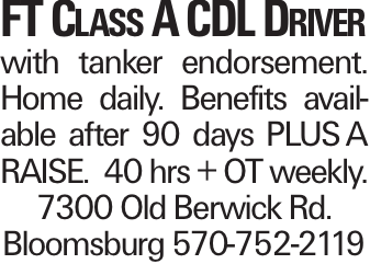 FT Class A CDL Driver with tanker endorsement. Home daily. Benefits available after 90 days PLUSA RAISE. 40 hrs + OT weekly. 7300 Old Berwick Rd. Bloomsburg 570-752-2119