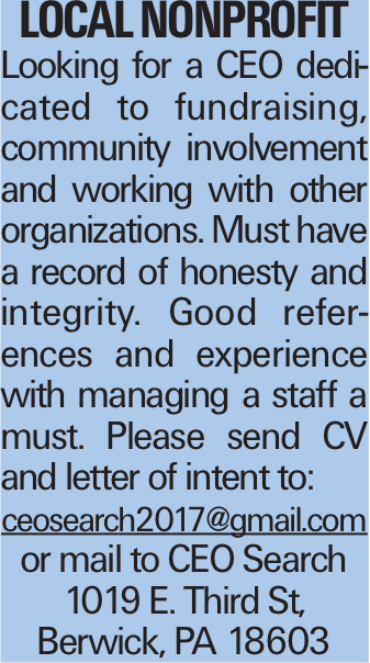 Local nonprofit Looking for a CEO dedicated to fundraising, community involvement and working with other organizations. Must have a record of honesty and integrity. Good references and experience with managing a staff a must. Please send CV and letter of intent to: ceosearch2017@gmail.com or mail to CEO Search 1019 E. Third St, Berwick, PA 18603
