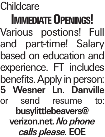 Childcare Immediate Openings! Various postions! Full and part-time! Salary based on education and experience. FT includes benefits. Apply in person: 5 Wesner Ln. Danville or send resume to: busylittlebeavers@ verizon.net. No phone calls please. EOE