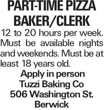 Part-Time Pizza baker/clerk 12 to 20 hours per week. Must be available nights and weekends. Must be at least 18 years old. Apply in person Tuzzi Baking Co 506 Washington St. Berwick