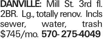 Danville: Mill St. 3rd fl. 2BR. Lg., totally renov. Incls sewer, water, trash $745/mo. 570- 275-4049