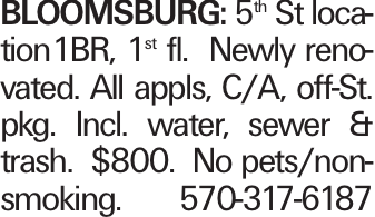 Bloomsburg: 5th St location1BR, 1st fl. Newly renovated. All appls, C/A, off-St. pkg. Incl. water, sewer & trash. $800. No pets/non-smoking. 570-317-6187