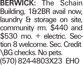 BERWICK: The Schain Building, 1&2BR avail now, laundry & storage on site, community rm. $440 and $530 mo. + electric. Section 8 welcome. Sec. Credit \BG checks. No pets. (570) 824-4803X23 EHO
